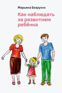 Безруких Марьяна.  Как наблюдать за развитием ребенка